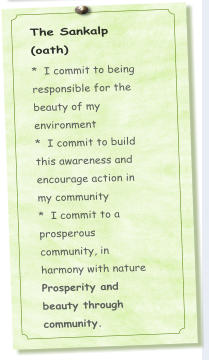 The Sankalp (oath) *  I commit to being responsible for the beauty of my environment *  I commit to build this awareness and encourage action in my community *  I commit to a prosperous community, in harmony with nature  Prosperity and beauty through community.